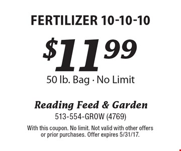 $11.99 fertilizer 10-10-10. 50 lb. Bag. No Limit. With this coupon. No limit. Not valid with other offers or prior purchases. Offer expires 5/31/17.