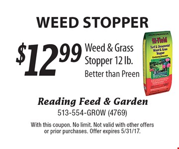 Weed stopper! $12.99 Weed & Grass Stopper 12 lb. Better than Preen. With this coupon. No limit. Not valid with other offers or prior purchases. Offer expires 5/31/17.