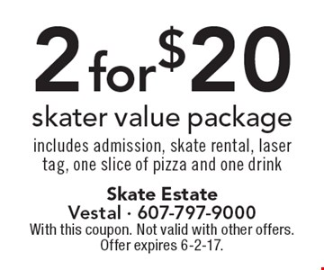 2 for $20 skater value package includes admission, skate rental, laser tag, one slice of pizza and one drink. With this coupon. Not valid with other offers. Offer expires 6-2-17.