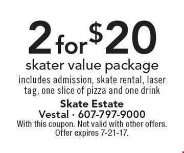 2 for $20 skater value package. Includes admission, skate rental, laser tag, one slice of pizza and one drink. With this coupon. Not valid with other offers. Offer expires 7-21-17.