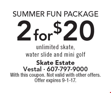 Summer fun package, 2 for $20 unlimited skate, water slide and mini golf. With this coupon. Not valid with other offers. Offer expires 9-1-17.