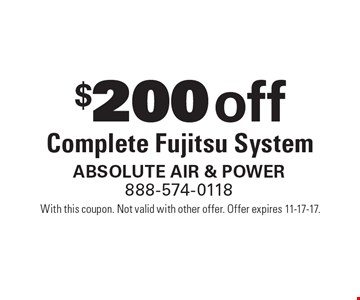 $200 off Complete Fujitsu System. With this coupon. Not valid with other offer. Offer expires 11-17-17.