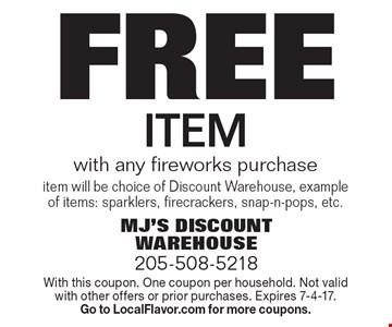 Free item with any fireworks purchase item will be choice of Discount Warehouse, example of items: sparklers, firecrackers, snap-n-pops, etc.. With this coupon. One coupon per household. Not valid with other offers or prior purchases. Expires 7-4-17. Go to LocalFlavor.com for more coupons.