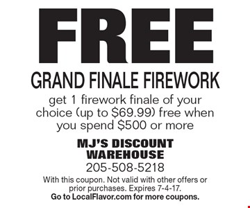 Free Grand finale Firework get 1 firework finale of your choice (up to $69.99) free when you spend $500 or more. With this coupon. Not valid with other offers or prior purchases. Expires 7-4-17. Go to LocalFlavor.com for more coupons.