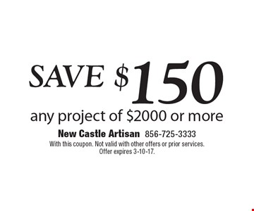 SAVE $150 any project of $2000 or more. With this coupon. Not valid with other offers or prior services. Offer expires 3-10-17.