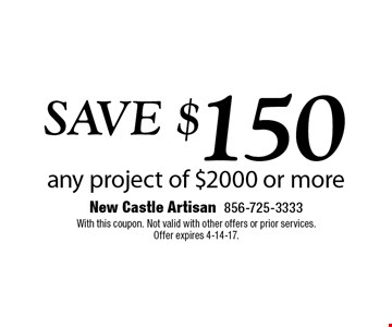 SAVE $150 any project of $2000 or more. With this coupon. Not valid with other offers or prior services.Offer expires 4-14-17.