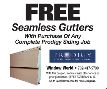 Free seamless gutters with purchase of any complete Prodigy siding job. With this coupon. Not valid with other offers or prior purchases. Offer expires 9-8-17. Go to LocalFlavor.com for more coupons.