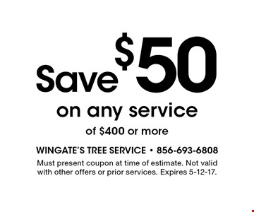 Save $50 on any service of $400 or more. Must present coupon at time of estimate. Not valid with other offers or prior services. Expires 5-12-17.