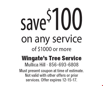 save $100 on any service of $1000 or more. Must present coupon at time of estimate. Not valid with other offers or prior services. Offer expires 12-15-17.