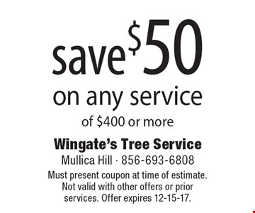 save $50 on any service of $400 or more. Must present coupon at time of estimate. Not valid with other offers or prior services. Offer expires 12-15-17.