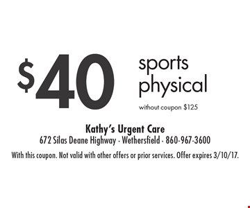 $40 Sports Physical. Without coupon $125. With this coupon. Not valid with other offers or prior services. Offer expires 3/10/17.