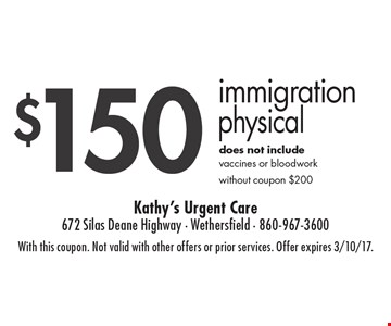 $150 Immigration Physical. Does not include vaccines or bloodwork. Without coupon $200. With this coupon. Not valid with other offers or prior services. Offer expires 3/10/17.
