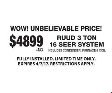 WOW! UNBELIEVABLE PRICE! $4899+TAX RUUD 3 TON16 SEER SYSTEM INCLUDES CONDENSER, FURNACE & COIL. FULLY INSTALLED. LIMITED TIME ONLY. EXPIRES 4/7/17. RESTRICTIONS APPLY.