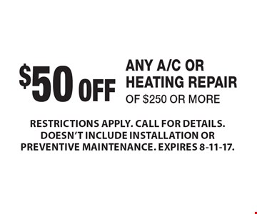 $50 OFF ANY A/C OR HEATING REPAIR OF $250 OR MORE. RESTRICTIONS APPLY. CALL FOR DETAILS. DOESN'T INCLUDE INSTALLATION OR PREVENTIVE MAINTENANCE. EXPIRES 8-11-17.