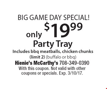 Big Game Day Special! Party Tray only $19.99. Includes bbq meatballs, chicken chunks (limit 2) (buffalo or bbq). With this coupon. Not valid with other coupons or specials. Exp. 3/10/17.