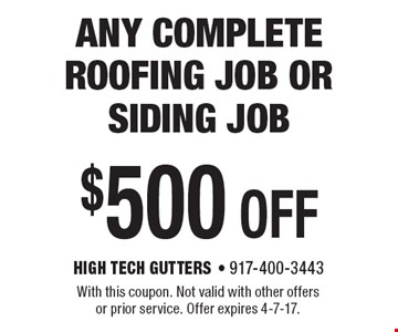 $500 off any complete roofing job or siding job. With this coupon. Not valid with other offers or prior service. Offer expires 4-7-17.