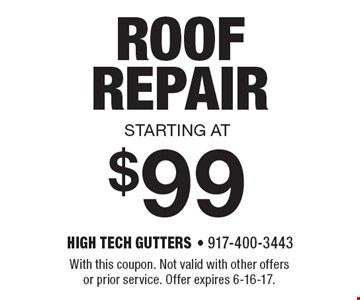 starting at $99 ROOF REPAIR. With this coupon. Not valid with other offers or prior service. Offer expires 6-16-17.