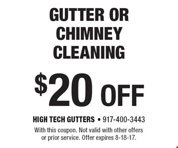 $20 OFF gutter or chimney cleaning. With this coupon. Not valid with other offers or prior service. Offer expires 8-18-17.