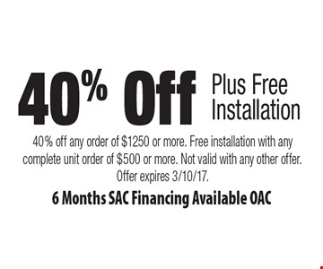 40% Off Plus Free Installation. 6 Months SAC Financing Available OAC. 40% off any order of $1250 or more. Free installation with any complete unit order of $500 or more. Not valid with any other offer. Offer expires 3/10/17.