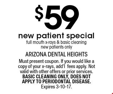 $59new patient special full mouth x-rays & basic cleaning new patients only. Must present coupon. If you would like a copy of your x-rays, add'lfees apply. Not valid with other offers or prior services. BASIC CLEANING ONLY, DOES NOT APPLY TO PERIODONTAL DISEASE. Expires 3-10-17.