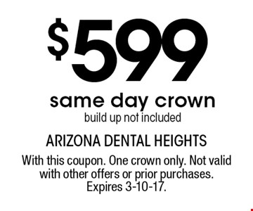 $599 same day crown build up not included. With this coupon. One crown only. Not valid with other offers or prior purchases. Expires 3-10-17.