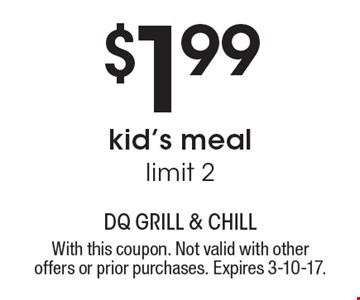 $1.99 kid's meal, limit 2. With this coupon. Not valid with other offers or prior purchases. Expires 3-10-17.