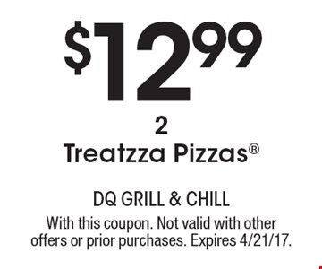 $12.99 2 Treatzza Pizzas. With this coupon. Not valid with other offers or prior purchases. Expires 4/21/17.
