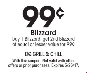 99¢ Blizzard buy 1 Blizzard, get 2nd Blizzard of equal or lesser value for 99¢. With this coupon. Not valid with other offers or prior purchases. Expires 5/26/17.