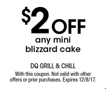 $2 off any mini blizzard cake . With this coupon. Not valid with other offers or prior purchases. Expires 12/8/17.