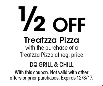 1/2 off Treatzza Pizza with the purchase of a Treatzza Pizza at reg. price. With this coupon. Not valid with other offers or prior purchases. Expires 12/8/17.