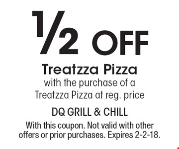 1/2 off Treatzza Pizza with the purchase of a Treatzza Pizza at reg. price. With this coupon. Not valid with other offers or prior purchases. Expires 2-2-18.