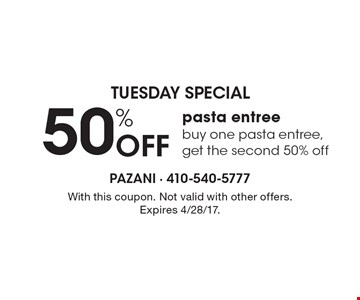 Tuesday Special 50% Off pasta entree. Buy one pasta entree, get the second 50% off. With this coupon. Not valid with other offers. Expires 4/28/17.