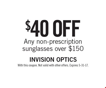 $40 off Any non-prescription sunglasses over $150. With this coupon. Not valid with other offers. Expires 5-31-17.