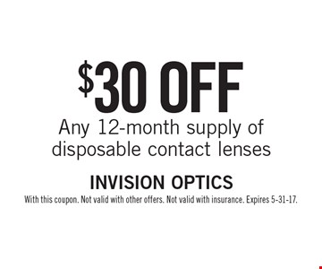 $30 off Any 12-month supply of disposable contact lenses. With this coupon. Not valid with other offers. Not valid with insurance. Expires 5-31-17.