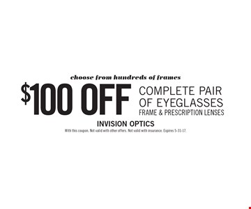 $100 off Complete pair of eyeglasses. Choose from hundreds of frames. Frame & prescription lenses. With this coupon. Not valid with other offers. Not valid with insurance. Expires 5-31-17.