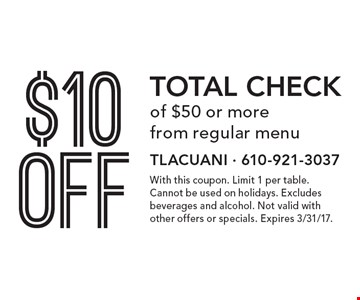 $10 off total check of $50 or more from regular menu. With this coupon. Limit 1 per table. Cannot be used on holidays. Excludes beverages and alcohol. Not valid with other offers or specials. Expires 3/31/17.