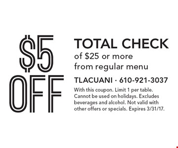$5 off total check of $25 or more from regular menu. With this coupon. Limit 1 per table. Cannot be used on holidays. Excludes beverages and alcohol. Not valid with other offers or specials. Expires 3/31/17.