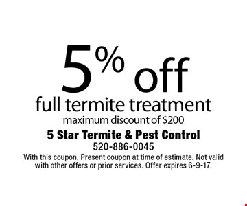 5% off full termite treatment maximum discount of $200. With this coupon. Present coupon at time of estimate. Not valid with other offers or prior services. Offer expires 6-9-17.