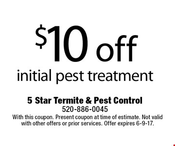 $10 off initial pest treatment. With this coupon. Present coupon at time of estimate. Not valid with other offers or prior services. Offer expires 6-9-17.