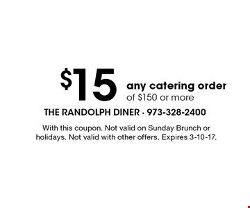 $15 off any catering order of $150 or more. With this coupon. Not valid on Sunday Brunch or holidays. Not valid with other offers. Expires 3-10-17.