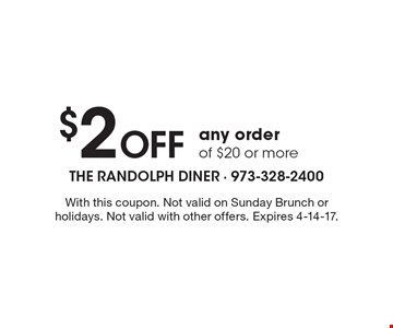 $2 off any order of $20 or more. With this coupon. Not valid on Sunday Brunch or holidays. Not valid with other offers. Expires 4-14-17.