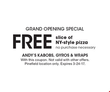 GRAND OPENING SPECIAL. Free slice of NY-style pizza. No purchase necessary. With this coupon. Not valid with other offers. Pinefield location only. Expires 3-24-17.