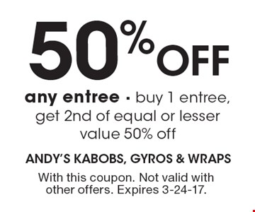 50% Off any entree. B uy 1 entree, get 2nd of equal or lesser value 50% off. With this coupon. Not valid with other offers. Expires 3-24-17.