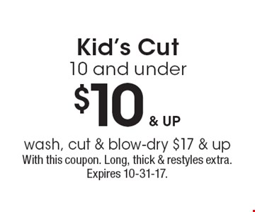 $10 & up Kid's Cut 10 and underwash, cut & blow-dry $17 & up. With this coupon. Long, thick & restyles extra. Expires 10-31-17.