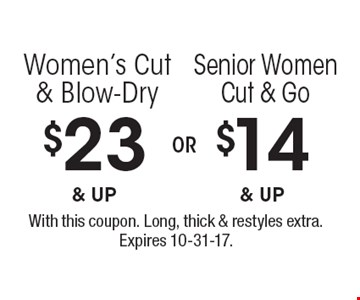 $14 & up Senior Women Cut & Go. $23 & up Women's Cut & Blow-Dry. With this coupon. Long, thick & restyles extra. Expires 10-31-17.