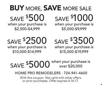 BUY MORE, SAVE MORE SALE. SAVE $500 when your purchase is $2,500-$4,999. SAVE $1000 when your purchase is $5,000-$9,999. SAVE $2500 when your purchase is $10,000-$14,999. SAVE $3500 when your purchase is $15,000-$19,999. SAVE $5000 when your purchase is over $20,000. With this coupon. Not valid with other offers or prior purchases. Offer expires 4-14-17.