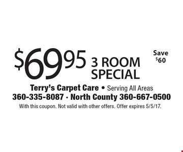 $69.95 3 ROOM SPECIAL Save $60. With this coupon. Not valid with other offers. Offer expires 5/5/17.