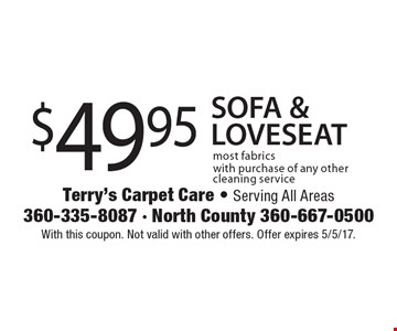 $49.95 SOFA & LOVESEAT most fabrics with purchase of any other cleaning service. With this coupon. Not valid with other offers. Offer expires 5/5/17.