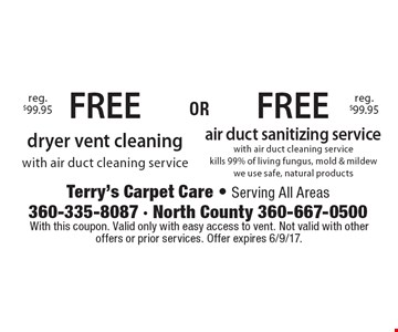 FREE air duct sanitizing service with air duct cleaning service–kills 99% of living fungus, mold & mildew. we use safe, natural products. reg. $99.95. FREE dryer vent cleaning with air duct cleaning service. reg. $99.95. With this coupon. Valid only with easy access to vent. Not valid with other offers or prior services. Offer expires 6/9/17.