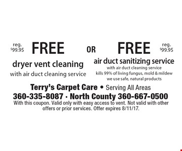 FREE air duct sanitizing service with air duct cleaning service kills 99% of living fungus, mold & mildewwe use safe, natural productsreg. $99.95 . FREE dryer vent cleaning with air duct cleaning servicereg. $99.95 . With this coupon. Valid only with easy access to vent. Not valid with other offers or prior services. Offer expires 8/11/17.
